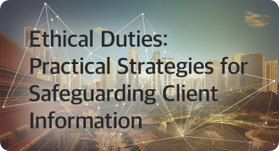 Ethical Duties: Practical Strategies for Safeguarding Client Information